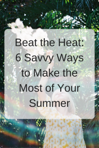 Beat the Heat: 6 Savvy Ways to Make the Most of Your Summer | There's still time to have your best summer ever. We've rounded up some of our favorite tips! Click through to learn more.